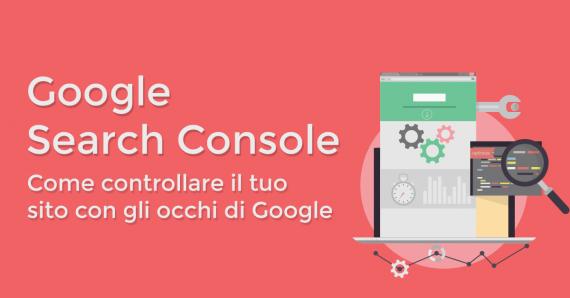 Google Search Console: come controllare il tuo sito con gli occhi di Google